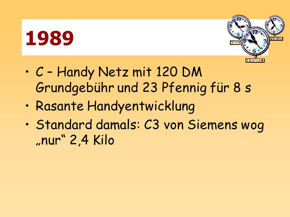 1989 C – Handy Netz mit 120 DM Grundgebühr und 23 Pfennig für 8 s Rasante Handyentwicklung Standard damals: C3 von Siemens wog nur 2,4 Kilo