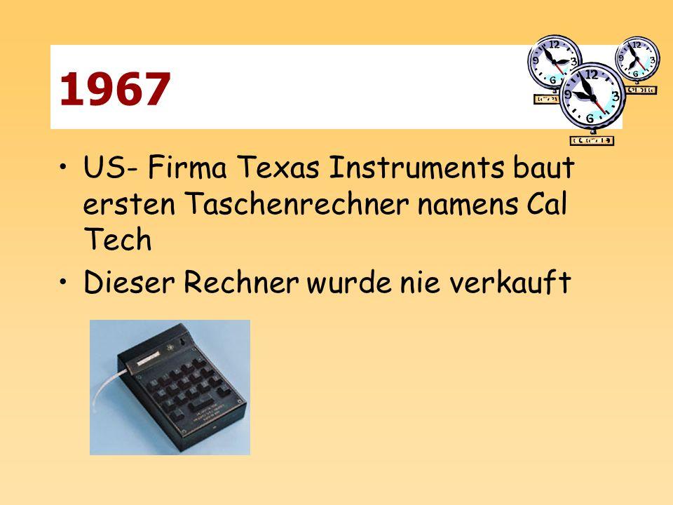 1967 US- Firma Texas Instruments baut ersten Taschenrechner namens Cal Tech Dieser Rechner wurde nie verkauft