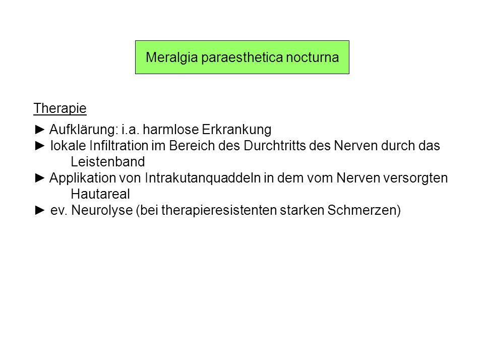 Meralgia paraesthetica nocturna Therapie Aufklärung: i.a. harmlose Erkrankung lokale Infiltration im Bereich des Durchtritts des Nerven durch das Leis
