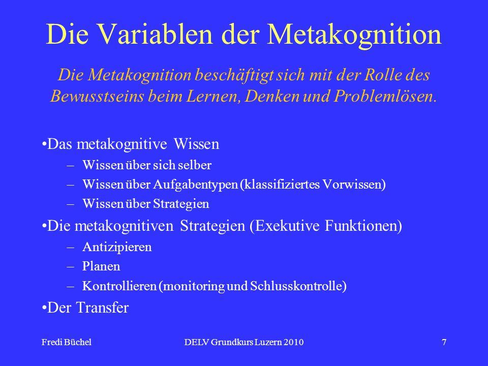 Fredi BüchelDELV Grundkurs Luzern 20107 Die Variablen der Metakognition Die Metakognition beschäftigt sich mit der Rolle des Bewusstseins beim Lernen,