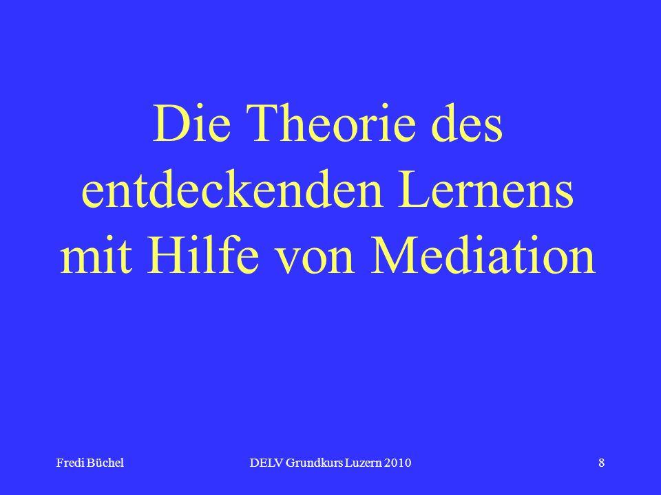Fredi BüchelDELV Grundkurs Luzern 20109 Das Wichtigste in jedem Unterricht ist eine gute Mediation: Den Lernenden Vertrauen geben in die eigenen Fähigkeiten, ihre Aufmerksamkeit auf die Aufgaben lenken, das Interesse mit ihnen teilen.