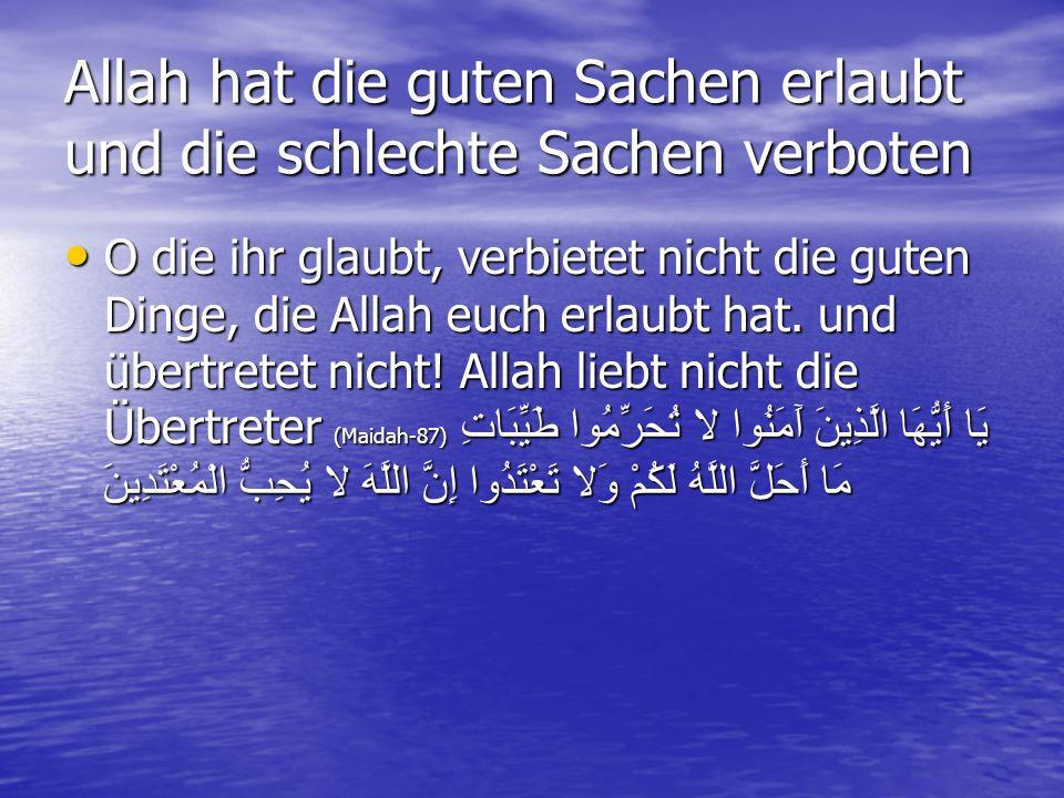 Allah hat die guten Sachen erlaubt und die schlechte Sachen verboten O die ihr glaubt, verbietet nicht die guten Dinge, die Allah euch erlaubt hat. un