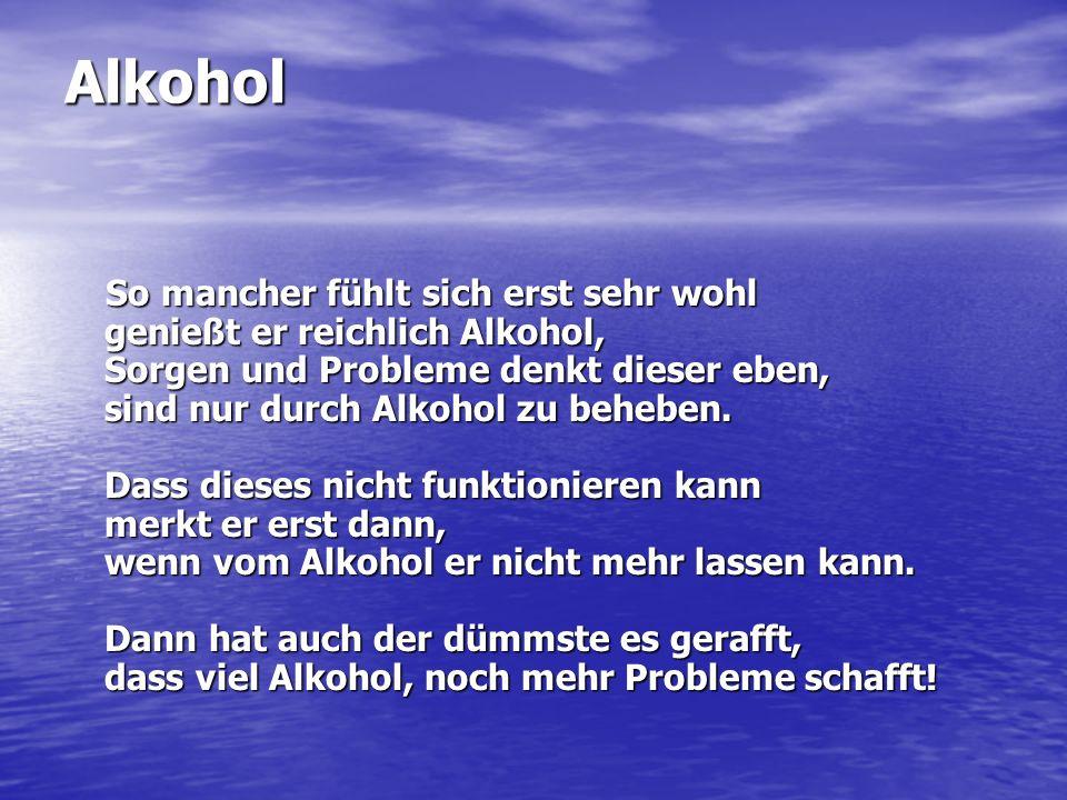 Alkohol So mancher fühlt sich erst sehr wohl genießt er reichlich Alkohol, Sorgen und Probleme denkt dieser eben, sind nur durch Alkohol zu beheben. D