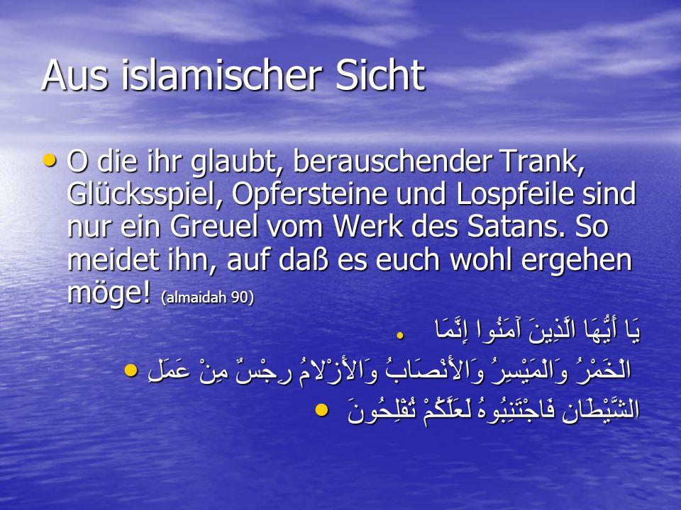 Aus islamischer Sicht O die ihr glaubt, berauschender Trank, Glücksspiel, Opfersteine und Lospfeile sind nur ein Greuel vom Werk des Satans. So meidet