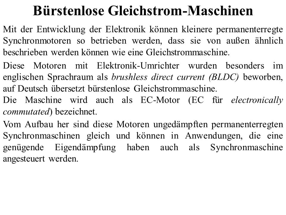 Bürstenlose Gleichstrom-Maschinen Mit der Entwicklung der Elektronik können kleinere permanenterregte Synchronmotoren so betrieben werden, dass sie vo