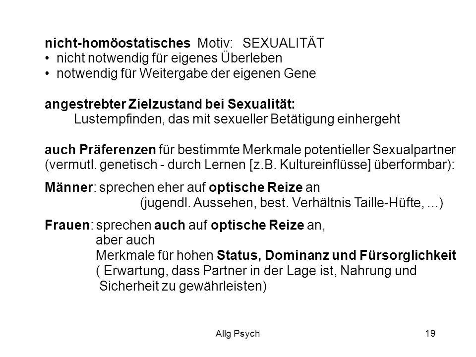 Allg Psych19 nicht-homöostatisches Motiv: SEXUALITÄT nicht notwendig für eigenes Überleben notwendig für Weitergabe der eigenen Gene angestrebter Zielzustand bei Sexualität: Lustempfinden, das mit sexueller Betätigung einhergeht auch Präferenzen für bestimmte Merkmale potentieller Sexualpartner (vermutl.