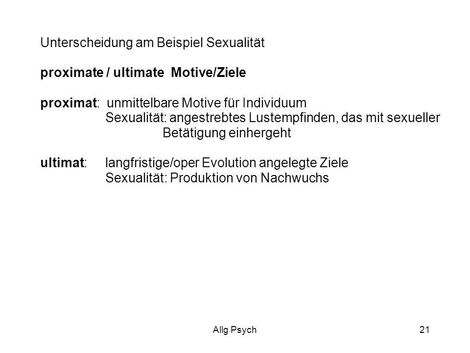 Allg Psych21 Unterscheidung am Beispiel Sexualität proximate / ultimate Motive/Ziele proximat: unmittelbare Motive für Individuum Sexualität: angestrebtes Lustempfinden, das mit sexueller Betätigung einhergeht ultimat: langfristige/oper Evolution angelegte Ziele Sexualität: Produktion von Nachwuchs