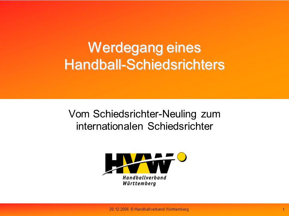 20.12.2006 © Handballverband Württemberg 1 Werdegang eines Handball-Schiedsrichters Vom Schiedsrichter-Neuling zum internationalen Schiedsrichter
