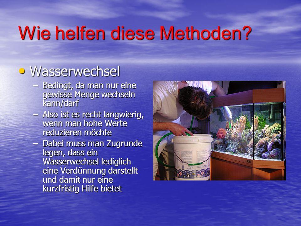 Wie helfen diese Methoden? Wasserwechsel Wasserwechsel –Bedingt, da man nur eine gewisse Menge wechseln kann/darf –Also ist es recht langwierig, wenn