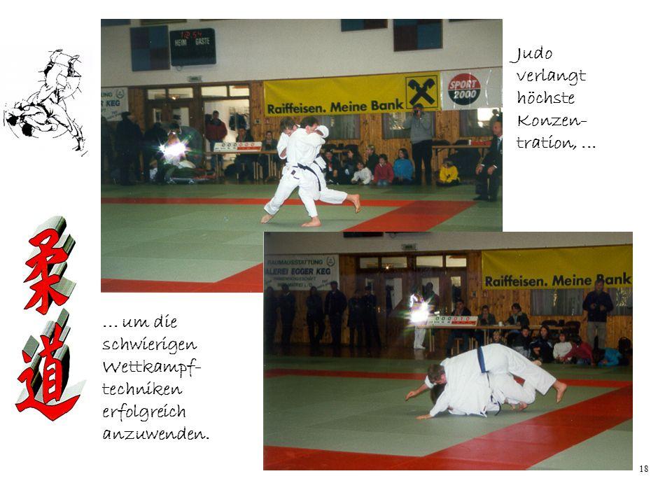 18 Judo verlangt höchste Konzen- tration,...... um die schwierigen Wettkampf- techniken erfolgreich anzuwenden.