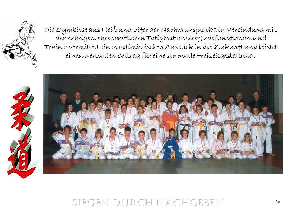 30 Die Symbiose aus Fleiß und Eifer der Nachwuchsjudoka in Verbindung mit der rührigen, ehrenamtlichen Tätigkeit unserer Judofunktionäre und Trainer v