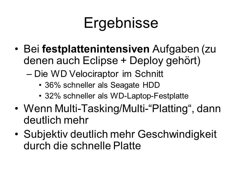 Ergebnisse Bei festplattenintensiven Aufgaben (zu denen auch Eclipse + Deploy gehört) –Die WD Velociraptor im Schnitt 36% schneller als Seagate HDD 32% schneller als WD-Laptop-Festplatte Wenn Multi-Tasking/Multi-Platting, dann deutlich mehr Subjektiv deutlich mehr Geschwindigkeit durch die schnelle Platte