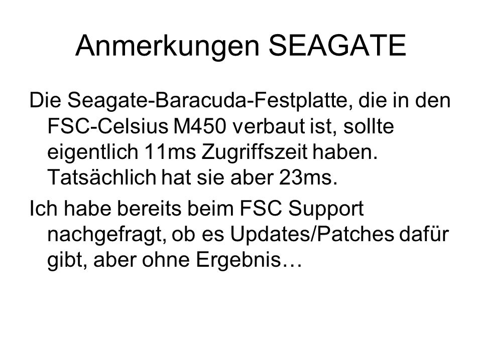 Anmerkungen SEAGATE Die Seagate-Baracuda-Festplatte, die in den FSC-Celsius M450 verbaut ist, sollte eigentlich 11ms Zugriffszeit haben.