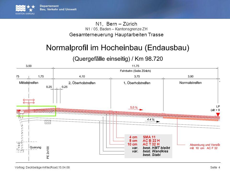 Vortrag: Deckbeläge mit tecRoad,15.04.08 N1, Bern – Zürich N1 / 05, Baden – Kantonsgrenze ZH Gesamterneuerung Hauptarbeiten Trasse 4 cm SMA 11 8 cm AC