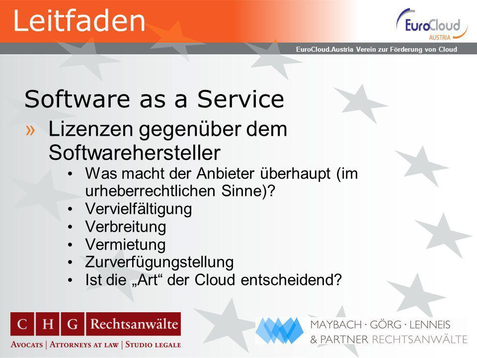 EuroCloud.Austria Verein zur Förderung von Cloud Computing Software as a Service »Lizenzen gegenüber dem Kunden Zeitlich begrenzte Nutzungsüberlassung statt Kaufvertrag Software bleibt beim Anbieter Zugangsregelungen statt Nutzungsbeschränkungen Weitergabeverbote (in Deutschland) zulässig Leitfaden