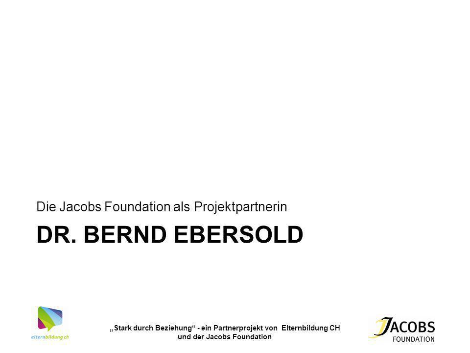 Stark durch Beziehung - ein Partnerprojekt von Elternbildung CH und der Jacobs Foundation DR. BERND EBERSOLD Die Jacobs Foundation als Projektpartneri