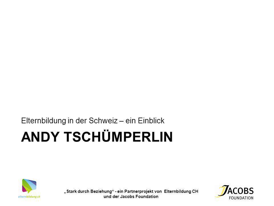 Stark durch Beziehung - ein Partnerprojekt von Elternbildung CH und der Jacobs Foundation ANDY TSCHÜMPERLIN Elternbildung in der Schweiz – ein Einblic