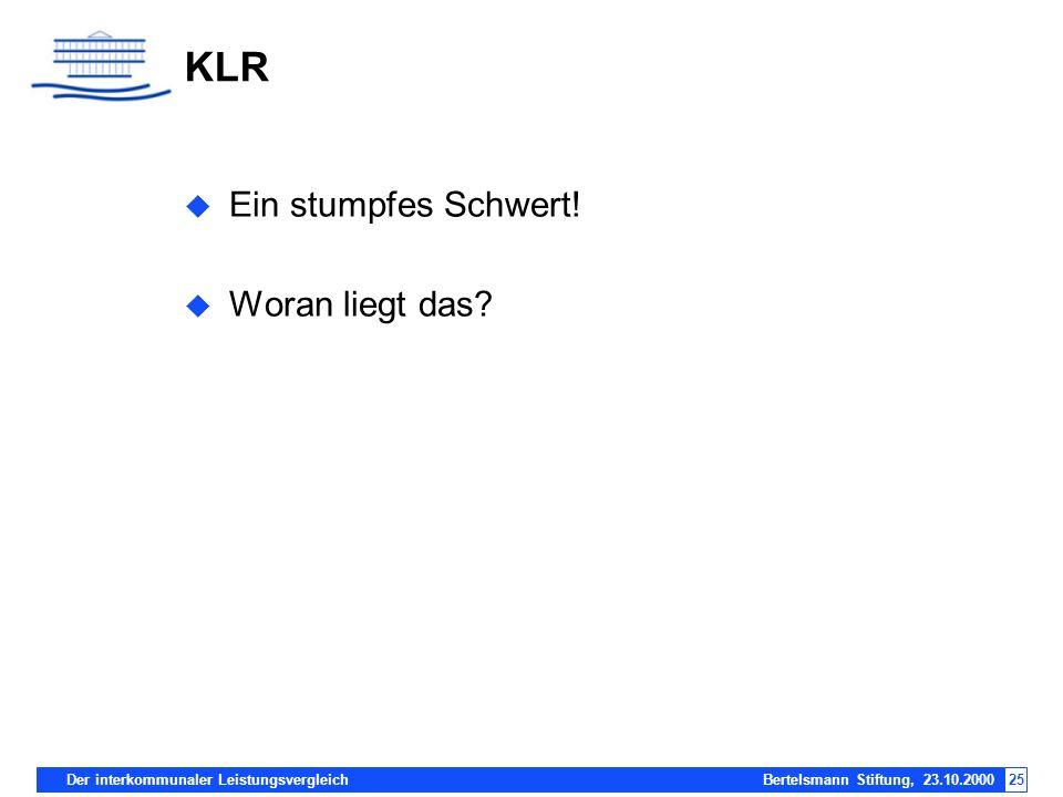 Der interkommunaler Leistungsvergleich Bertelsmann Stiftung, 23.10.200025 KLR Ein stumpfes Schwert! Woran liegt das?