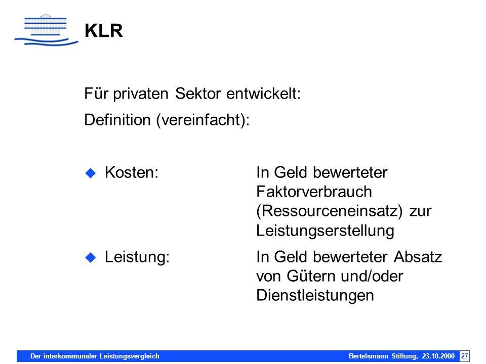 Der interkommunaler Leistungsvergleich Bertelsmann Stiftung, 23.10.200027 KLR Für privaten Sektor entwickelt: Definition (vereinfacht): Kosten:In Geld
