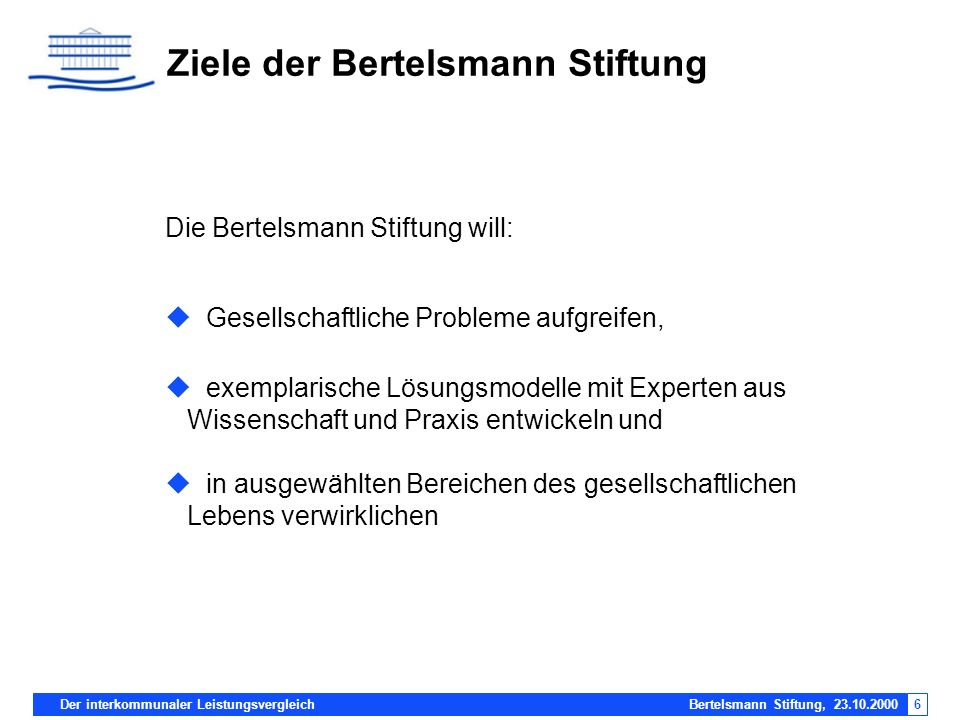 Der interkommunaler Leistungsvergleich Bertelsmann Stiftung, 23.10.20006 Ziele der Bertelsmann Stiftung Die Bertelsmann Stiftung will: Gesellschaftlic