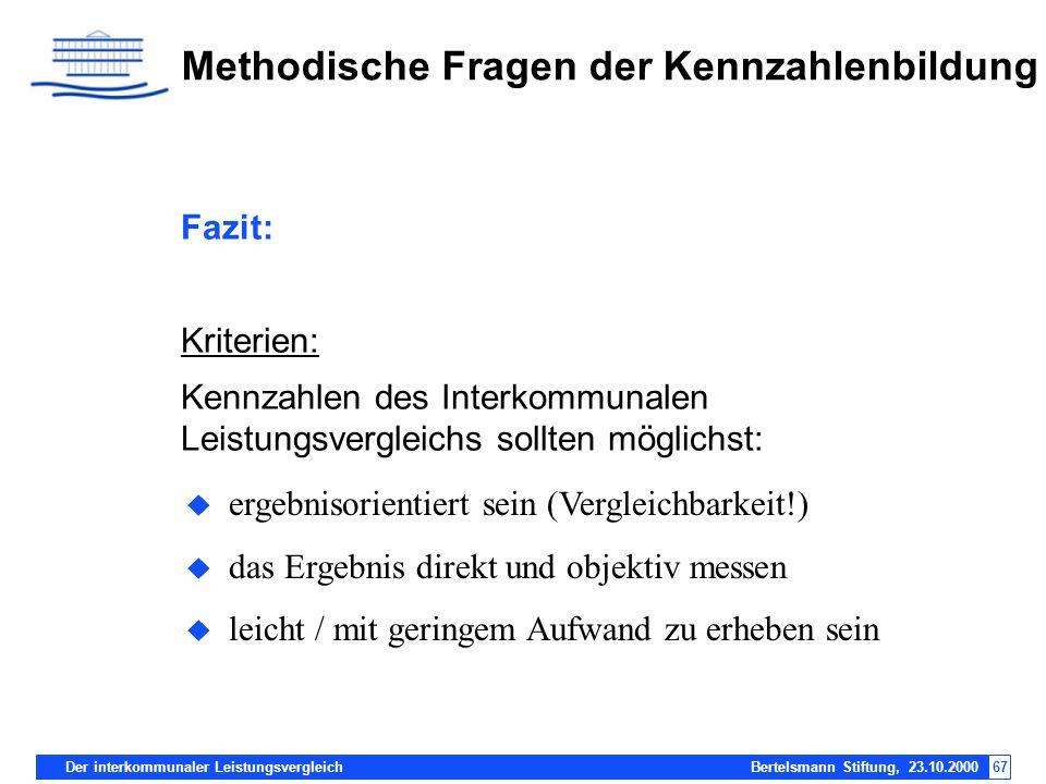 Der interkommunaler Leistungsvergleich Bertelsmann Stiftung, 23.10.200067 Methodische Fragen der Kennzahlenbildung Fazit: Kriterien: Kennzahlen des In
