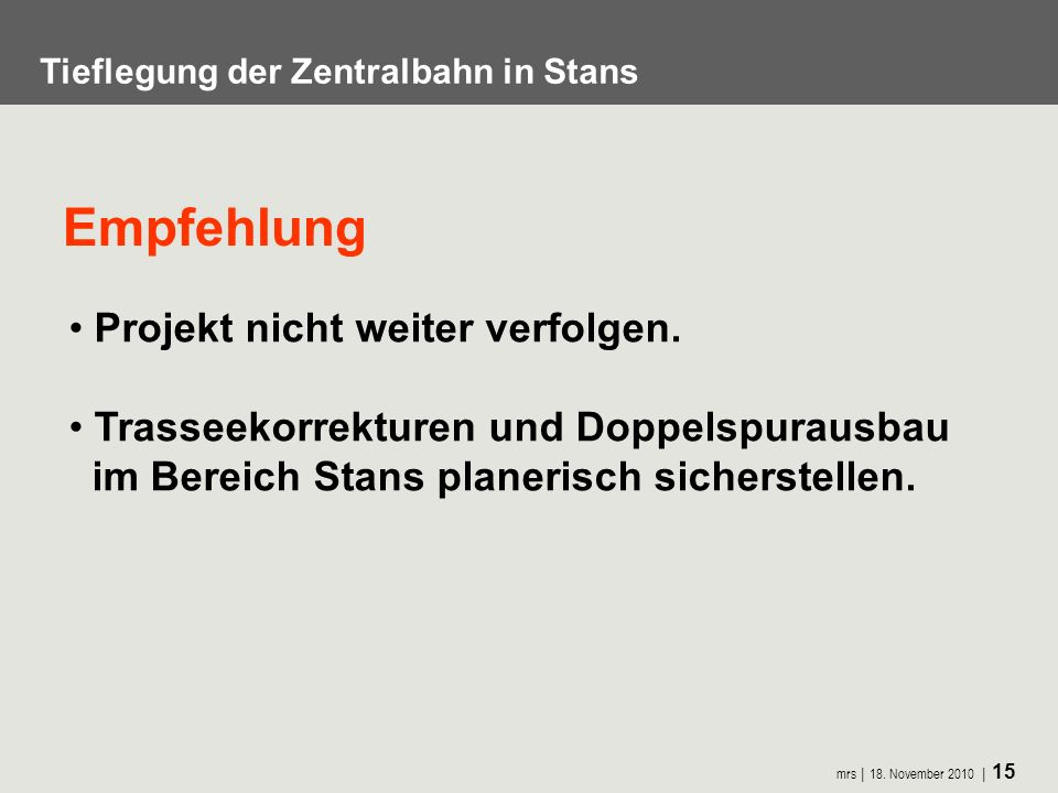 mrs 18. November 2010 15 Tieflegung der Zentralbahn in Stans Projekt nicht weiter verfolgen. Trasseekorrekturen und Doppelspurausbau im Bereich Stans