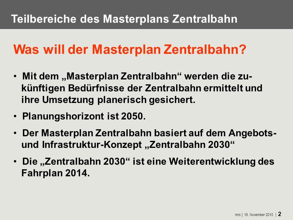 mrs 18. November 2010 2 Teilbereiche des Masterplans Zentralbahn Was will der Masterplan Zentralbahn? Mit dem Masterplan Zentralbahn werden die zu- kü