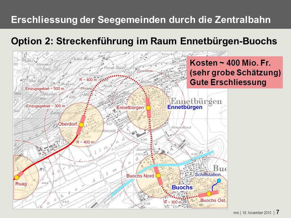mrs 18. November 2010 7 Erschliessung der Seegemeinden durch die Zentralbahn Option 2: Streckenführung im Raum Ennetbürgen-Buochs Kosten ~ 400 Mio. Fr