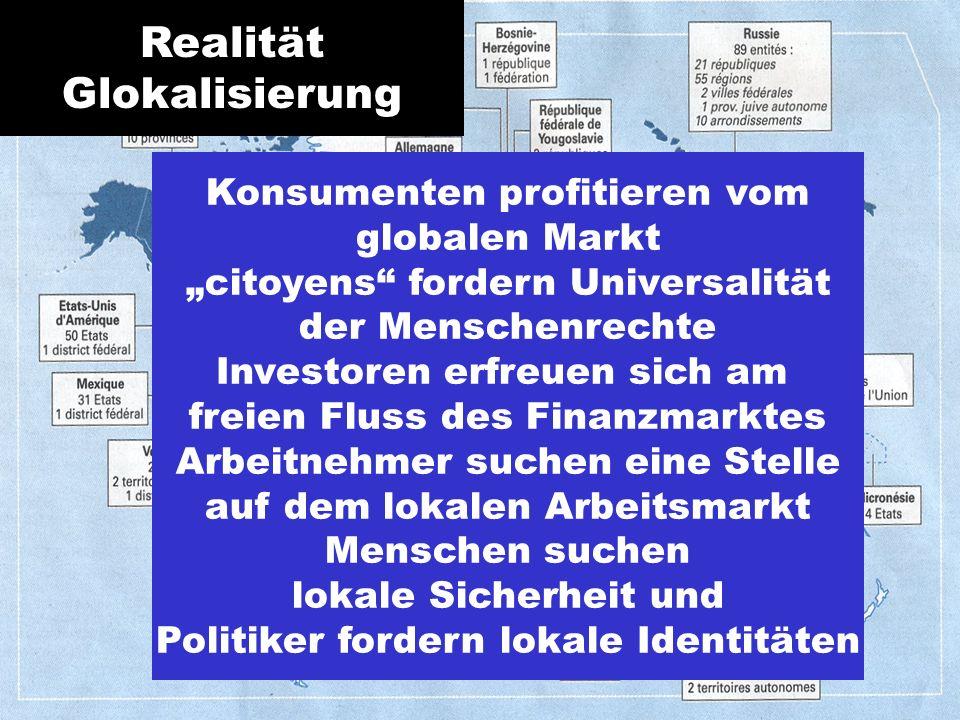Konsumenten profitieren vom globalen Markt citoyens fordern Universalität der Menschenrechte Investoren erfreuen sich am freien Fluss des Finanzmarktes Arbeitnehmer suchen eine Stelle auf dem lokalen Arbeitsmarkt Menschen suchen lokale Sicherheit und Politiker fordern lokale Identitäten Realität Glokalisierung