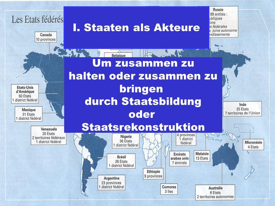 Um zusammen zu halten oder zusammen zu bringen durch Staatsbildung oder Staatsrekonstruktion I. Staaten als Akteure