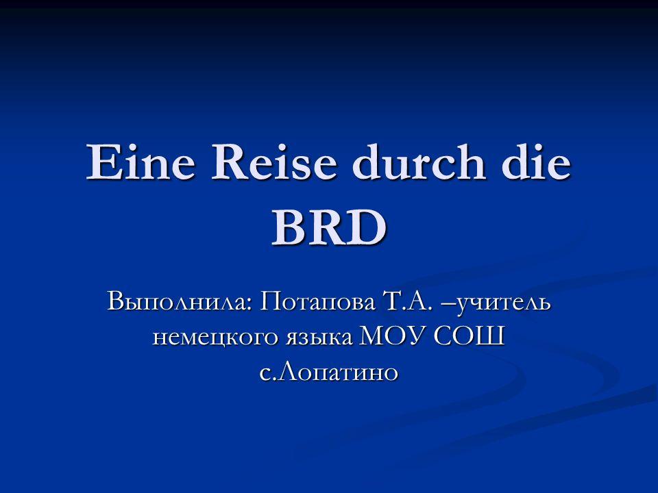 Eine Reise durch die BRD Выполнила: Потапова Т.А. –учитель немецкого языка МОУ СОШ с.Лопатино