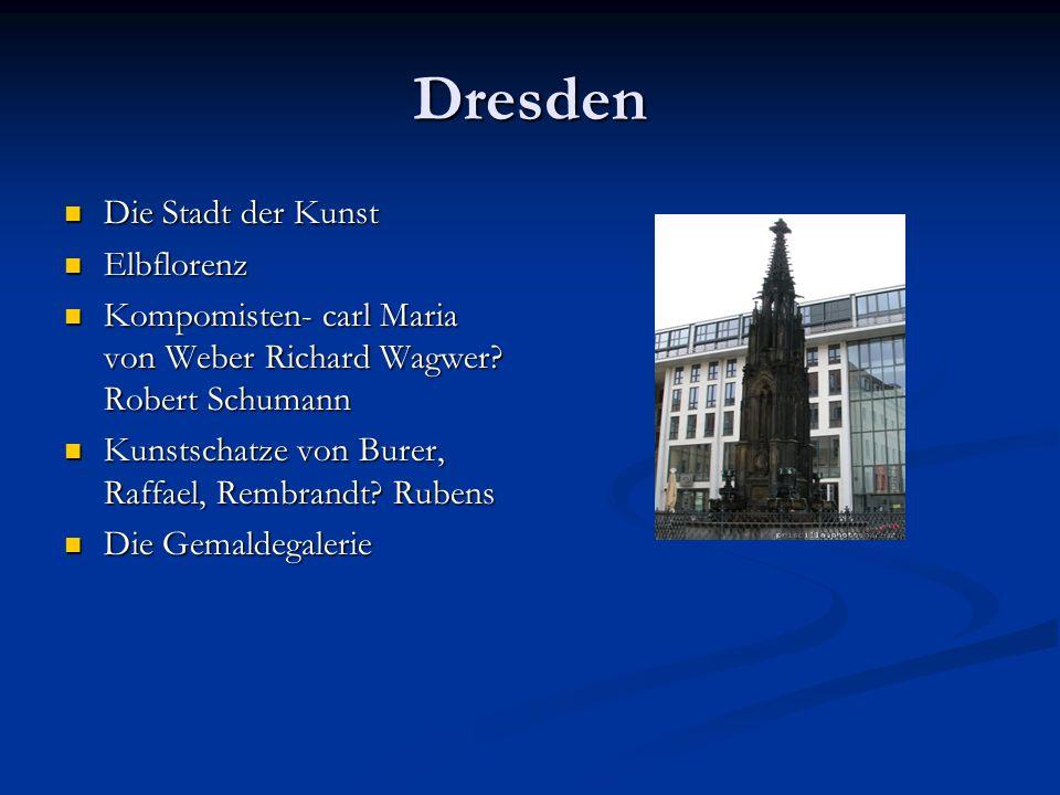 Dresden Die Stadt der Kunst Die Stadt der Kunst Elbflorenz Elbflorenz Kompomisten- carl Maria von Weber Richard Wagwer? Robert Schumann Kompomisten- c