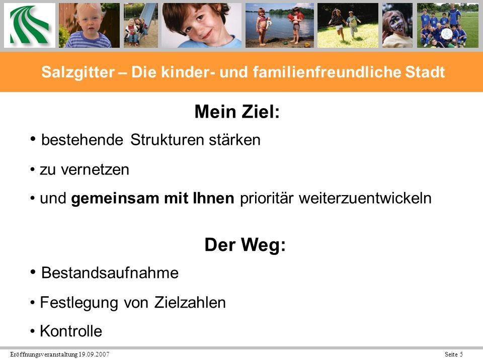 Eröffnungsveranstaltung 19.09.2007 Seite 6 Salzgitter – Die kinder- und familienfreundliche Stadt Kinderfreundlichkeit und Familienfreundlichkeit sollen auch überregional das Markenzeichen Salzgitters sein!