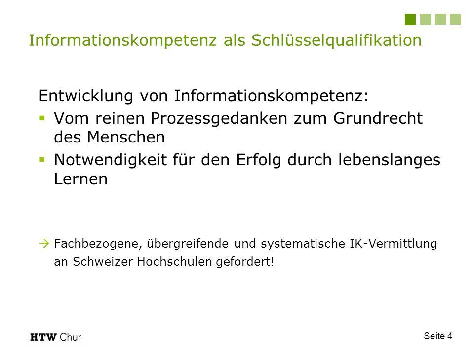 Seite 4 Entwicklung von Informationskompetenz: Vom reinen Prozessgedanken zum Grundrecht des Menschen Notwendigkeit für den Erfolg durch lebenslanges Lernen Fachbezogene, übergreifende und systematische IK-Vermittlung an Schweizer Hochschulen gefordert.