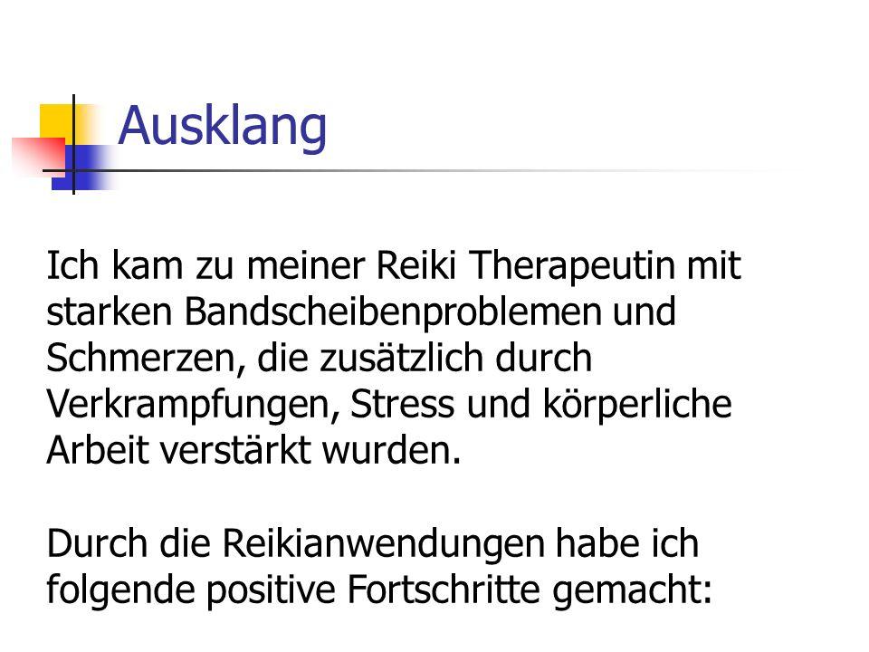 Ausklang Ich kam zu meiner Reiki Therapeutin mit starken Bandscheibenproblemen und Schmerzen, die zusätzlich durch Verkrampfungen, Stress und körperliche Arbeit verstärkt wurden.