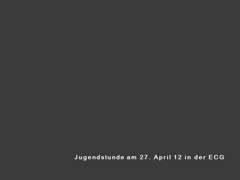 Jugendstunde am 27. April 12 in der ECG