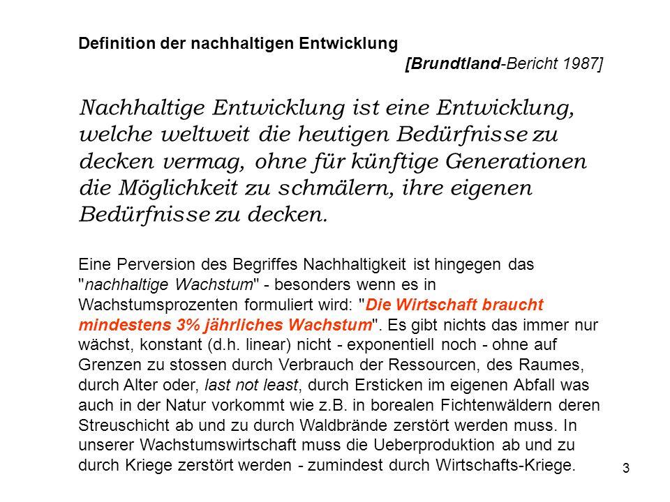 3 Definition der nachhaltigen Entwicklung [Brundtland-Bericht 1987] Nachhaltige Entwicklung ist eine Entwicklung, welche weltweit die heutigen Bedürfnisse zu decken vermag, ohne für künftige Generationen die Möglichkeit zu schmälern, ihre eigenen Bedürfnisse zu decken.