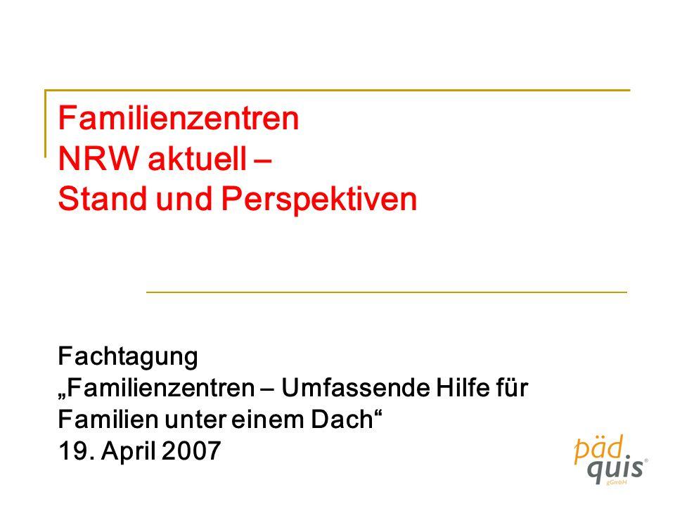 Familienzentren NRW aktuell – Stand und Perspektiven Fachtagung Familienzentren – Umfassende Hilfe für Familien unter einem Dach 19. April 2007