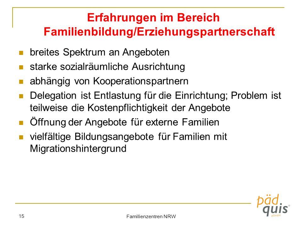 Familienzentren NRW 15 Erfahrungen im Bereich Familienbildung/Erziehungspartnerschaft breites Spektrum an Angeboten starke sozialräumliche Ausrichtung