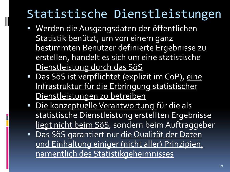 Statistische Dienstleistungen Werden die Ausgangsdaten der öffentlichen Statistik benützt, um von einem ganz bestimmten Benutzer definierte Ergebnisse zu erstellen, handelt es sich um eine statistische Dienstleistung durch das SöS Das SöS ist verpflichtet (explizit im CoP), eine Infrastruktur für die Erbringung statistischer Dienstleistungen zu betreiben Die konzeptuelle Verantwortung für die als statistische Dienstleistung erstellten Ergebnisse liegt nicht beim SöS, sondern beim Auftraggeber Das SöS garantiert nur die Qualität der Daten und Einhaltung einiger (nicht aller) Prinzipien, namentlich des Statistikgeheimnisses 17