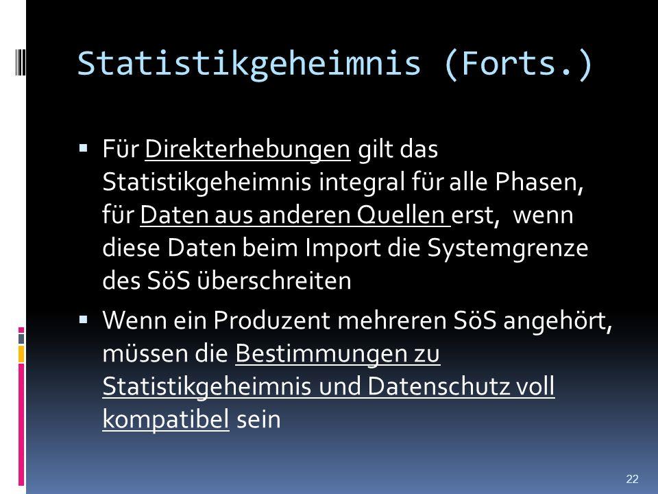 Statistikgeheimnis (Forts.) Für Direkterhebungen gilt das Statistikgeheimnis integral für alle Phasen, für Daten aus anderen Quellen erst, wenn diese