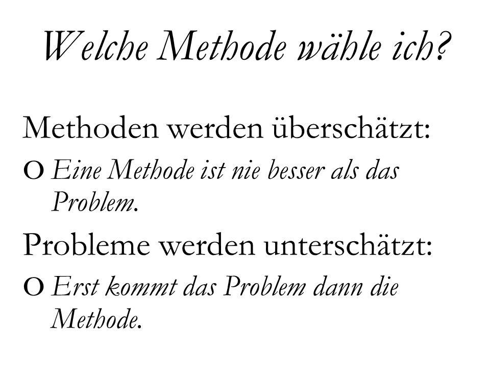 Methoden werden überschätzt: o Eine Methode ist nie besser als das Problem.
