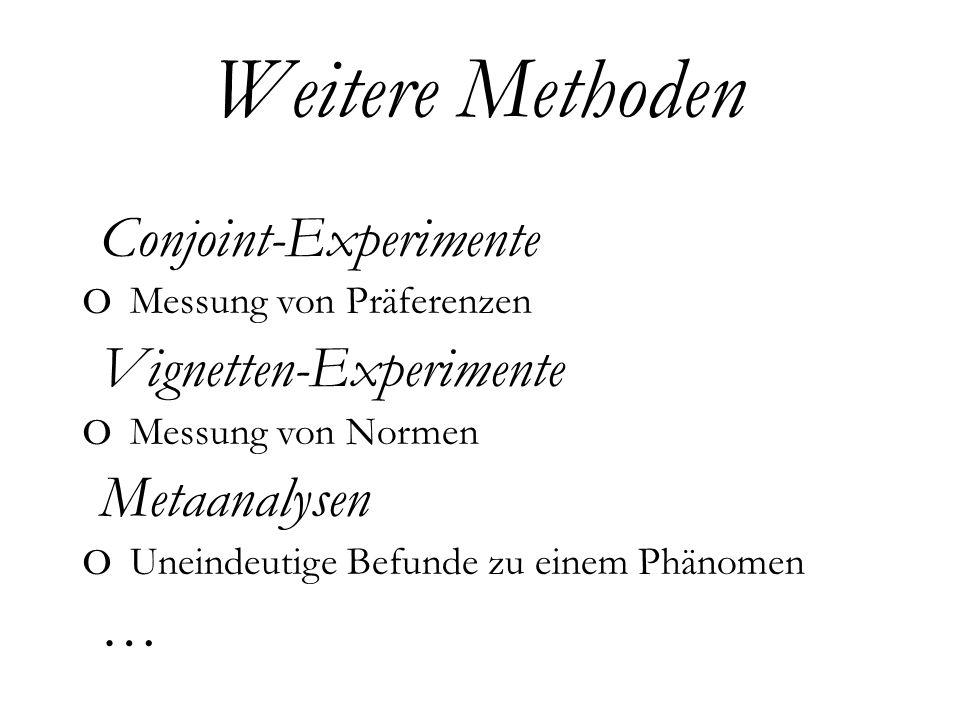 Weitere Methoden o Conjoint-Experimente o Messung von Präferenzen o Vignetten-Experimente o Messung von Normen o Metaanalysen o Uneindeutige Befunde zu einem Phänomen o…o…