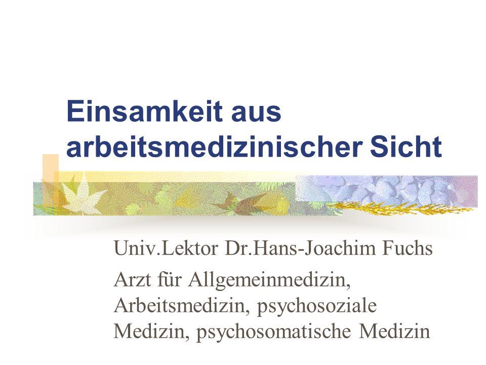 Einsamkeit aus arbeitsmedizinischer Sicht Univ.Lektor Dr.Hans-Joachim Fuchs Arzt für Allgemeinmedizin, Arbeitsmedizin, psychosoziale Medizin, psychoso