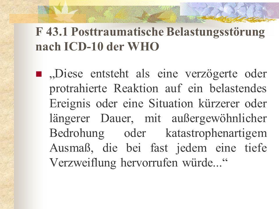 F 43.1 Posttraumatische Belastungsstörung nach ICD-10 der WHO Diese entsteht als eine verzögerte oder protrahierte Reaktion auf ein belastendes Ereign