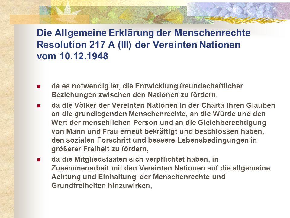 Die Allgemeine Erklärung der Menschenrechte Resolution 217 A (III) der Vereinten Nationen vom 10.12.1948 da es notwendig ist, die Entwicklung freundsc