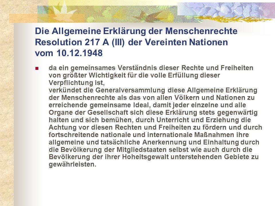 Die Allgemeine Erklärung der Menschenrechte Resolution 217 A (III) der Vereinten Nationen vom 10.12.1948 da ein gemeinsames Verständnis dieser Rechte