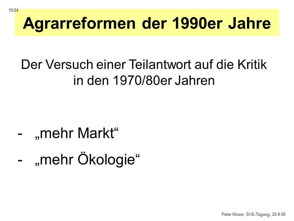 Agrarreformen der 1990er Jahre -mehr Markt -mehr Ökologie 19/24 Peter Moser, SVIL-Tagung, 25.8.06 Der Versuch einer Teilantwort auf die Kritik in den