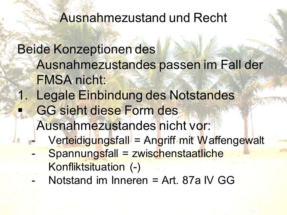 Ausnahmezustand und Recht Beide Konzeptionen des Ausnahmezustandes passen im Fall der FMSA nicht: 1.Legale Einbindung des Notstandes GG sieht diese Fo