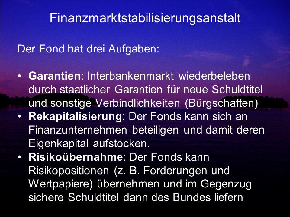 Finanzmarktstabilisierungsanstalt Der Fond hat drei Aufgaben: Garantien: Interbankenmarkt wiederbeleben durch staatlicher Garantien für neue Schuldtit